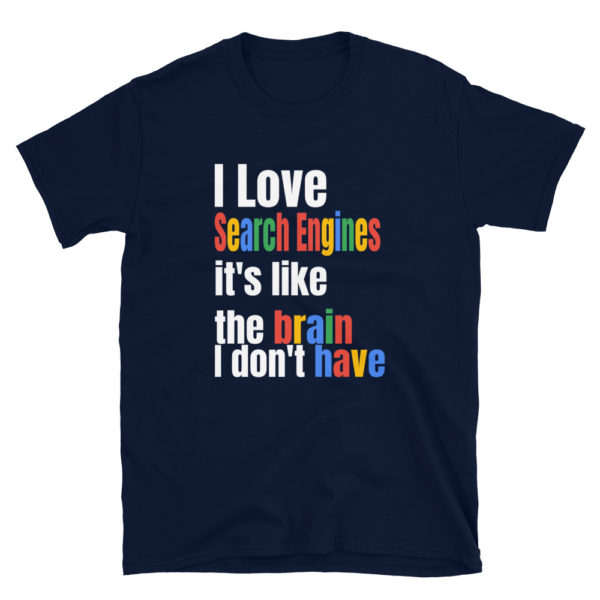 I Love Search Engines It's Like The Brain I Don't Have Funny T-Shirt 1